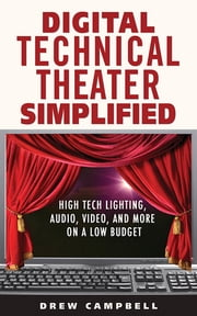 Digital Technical Theater Simplified - High Tech Lighting, Audio, Video and More on a Low Budget ebook by Drew Campbell