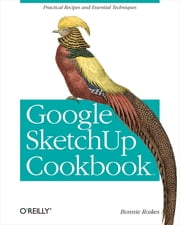 Google SketchUp Cookbook - Practical Recipes and Essential Techniques ebook by Bonnie Roskes