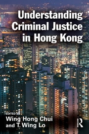 Understanding Criminal Justice in Hong Kong ebook by Eric Wing Hong Chui,T. Wing Lo