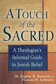 A Touch of the Sacred - A Theologian's Informal Guide to Jewish Belief ebook by Dr. Eugene B. Borowitz,Frances W. Schwartz