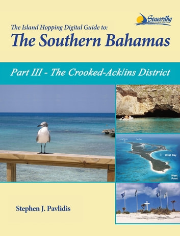 The Island Hopping Digital Guide To The Southern Bahamas - Part III - The Crooked-Acklins District: Including - Mira Por Vos, Samana, The Plana Cays, and The Crooked Island Passage ebook by Stephen J Pavlidis