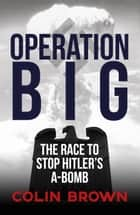 Operation Big - The Race to Stop Hitler's A-Bomb ebook by Colin Brown