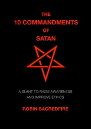 The 10 Commandments of Satan: A Slant to Raise Awareness and Improve Ethics ebook by Robin Sacredfire