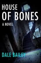 House of Bones - A Novel ebook by Dale Bailey