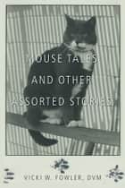 Mouse Tales and Other Assorted Stories ebook by Vicki W. Fowler, DVM