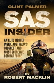 SAS Insider - An Elite SAS Fighter on Life in Australia's Toughest and Most Secretive Combat Unit ebook by Clint Palmer,Robert Macklin