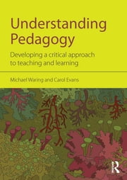 Understanding Pedagogy - Developing a critical approach to teaching and learning ebook by Michael Waring,Carol Evans