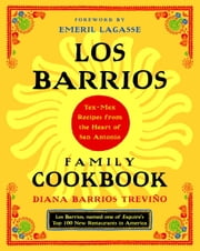 Los Barrios Family Cookbook - Tex-Mex Recipes from the Heart of San Antonio ebook by Diana Barrios Trevino,Emeril Lagasse
