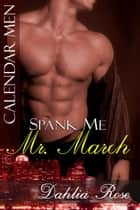 Spank Me Mr. March - Calender Men ebook by Dahlia Rose