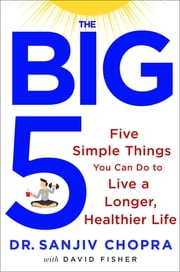 The Big Five - Five Simple Things You Can Do to Live a Longer, Healthier Life ebook by Sanjiv Chopra,David Fisher