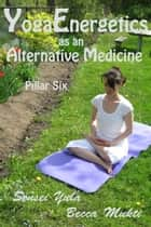 Yoga Energetics as an Alternative Medicine: Pillar Six ebook by Sensei Yula