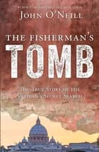 The Fisherman's Tomb - The True Story of the Vatican's Secret Search ebook by John O'Neill