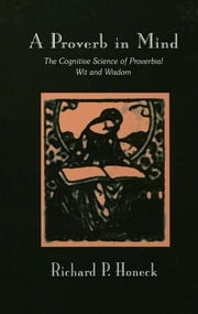 A Proverb in Mind - The Cognitive Science of Proverbial Wit and Wisdom ebook by Richard P. Honeck