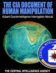 The CIA Document of Human Manipulation: Kubark Counterintelligence Interrogation Manual ebook by The Central Intelligence Agency