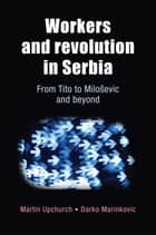 Workers and Revolution in Serbia ebook by Martin Upchurch,Darko Marinkovic