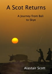 A Scot Returns: A Journey from Bali to Skye ebook by Alastair Scott