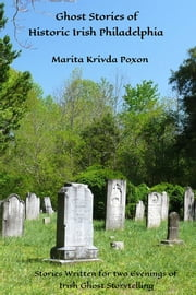 Ghost Stories of Historic Irish Philadelphia - Stories Written for two Evenings of Irish Ghost Storytelling ebook by Marita Krivda Poxon