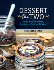 Dessert For Two: Small Batch Cookies, Brownies, Pies, and Cakes ebook by Christina Lane