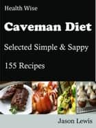 Health Wise Caveman Diet - Selected Simple & Sappy 155 Recipes ebook by Jason Lewis