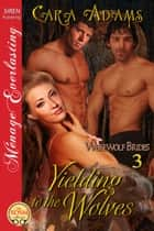 Yielding to the Wolves ebook by Cara Adams