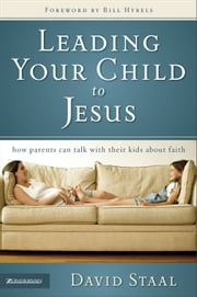 Leading Your Child to Jesus - How Parents Can Talk with Their Kids about Faith ebook by David Staal