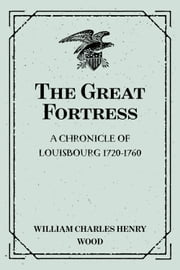 The Great Fortress : A chronicle of Louisbourg 1720-1760 ebook by William Charles Henry Wood