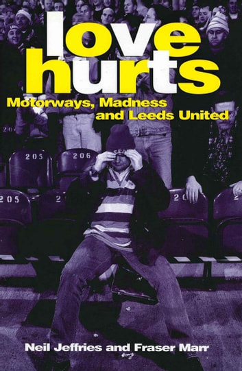 Love Hurts - Motorways, Madness and Leeds United eBook by Neil Jeffries,Fraser Marr