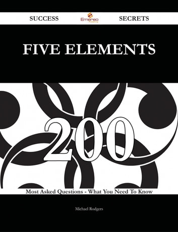 Five Elements 200 Success Secrets - 200 Most Asked Questions On Five Elements - What You Need To Know ebook by Michael Rodgers