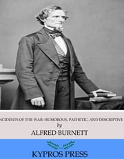 Incidents of the War: Humorous, Pathetic, and Descriptive ebook by Alfred Burnett