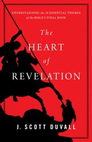 The Heart of Revelation - Understanding the 10 Essential Themes of the Bible's Final Book ebook by J. Scott Duvall