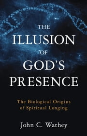 The Illusion of God's Presence - The Biological Origins of Spiritual Longing ebook by John C. Wathey