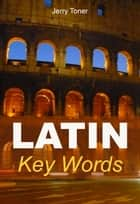 Latin Key Words: The Basic 2000 Word Vocabulary Arranged by Frequency. Learn Latin Quickly and Easily. ebook by Jerry Toner