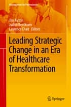 Leading Strategic Change in an Era of Healthcare Transformation ebook by Jim Austin, Judith Bentkover, Laurence Chait