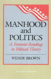 Manhood and Politics - A Feminist Reading in Political Theory ebook by Wendy L. Brown