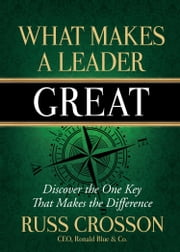 What Makes a Leader Great - Discover the One Key That Makes the Difference ebook by Russ Crosson