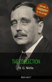 H. G. Wells: The Collection + A Biography of the Author ebook by H. G. Wells