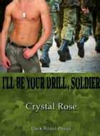 I'll Be Your Drill, Soldier! ebook by Crystal Rose