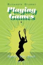 Playing Games - Sports, Sex, Smut ebook by Elizabeth Gilbert