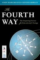 The Fourth Way - The Inspiring Future for Educational Change eBook by Professor Andrew (Andy) P. Hargreaves, Dennis L. Shirley
