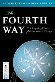 The Fourth Way - The Inspiring Future for Educational Change ebook by Professor Andrew (Andy) P. Hargreaves,Dennis L. Shirley