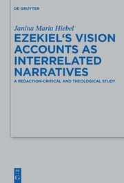 Ezekiel's Vision Accounts as Interrelated Narratives - A Redaction-Critical and Theological Study ebook by Janina Maria Hiebel