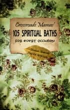 Crossroads Mamas' 105 Spiritual Baths for Every Ocassion ebook by Denise Alvarado,Madrina Angelique