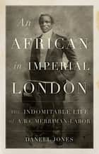 An African in Imperial London - The Indomitable Life of A.B.C. Merriman-Labor ebook by Danell Jones