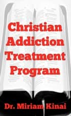 Christian Addiction Treatment Program ebook by Miriam Kinai