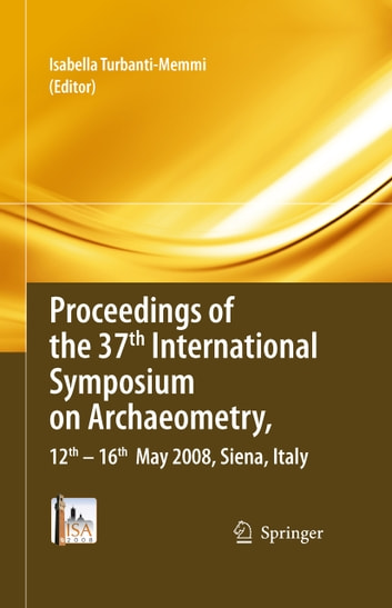 Proceedings of the 37th International Symposium on Archaeometry, 13th - 16th May 2008, Siena, Italy ebook by