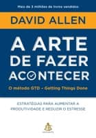 A arte de fazer acontecer - O método GTD - Getting Things Done ebook by David Allen
