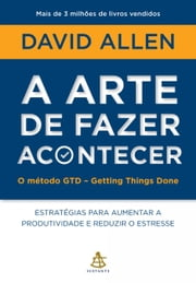 A arte de fazer acontecer - O método GTD - Getting Things Done ebook de David Allen