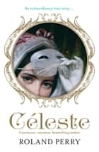 Celeste - The Parisian Courtesan Who Became a Countess and Bestselling Writer ebook by Roland Perry