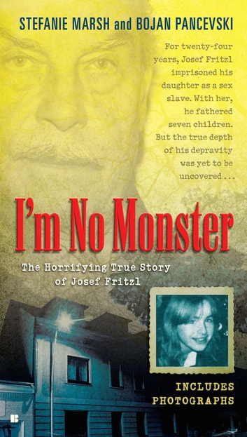 I'm No Monster - The Horrifying True Story of Josef Fritzl ebook by Stefanie Marsh,Bojan Pancevski