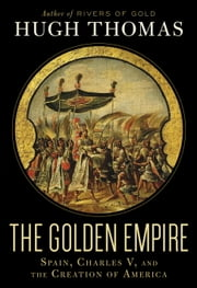 The Golden Empire - Spain, Charles V, and the Creation of America ebook by Hugh Thomas